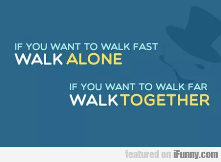 If You Want To Walk Fast Walk Alone