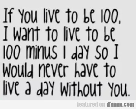If You Live To Be 100 I Want To Live To Be..