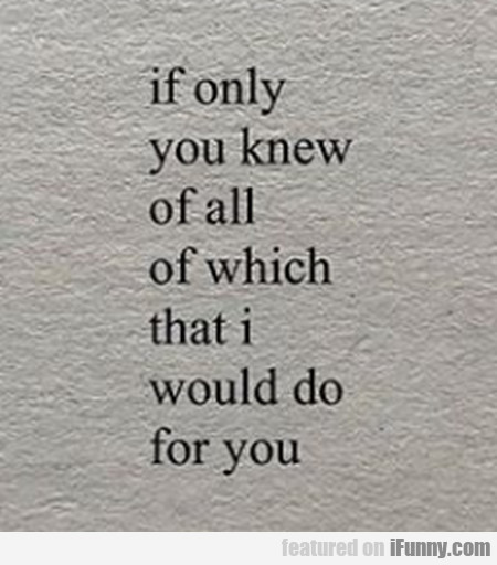 If only you knew of all of which I would...
