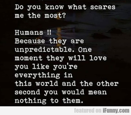 Do you know what scares me the most...