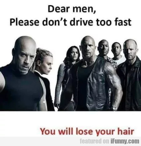 Dear men, please don't drive too fast - You...