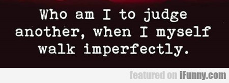 Who Am I To Judge Another, When I Myself..