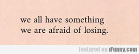 We All Have Something We Are Afraid Of Losing