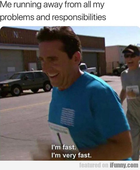 Me Running Away From All My Problems And...