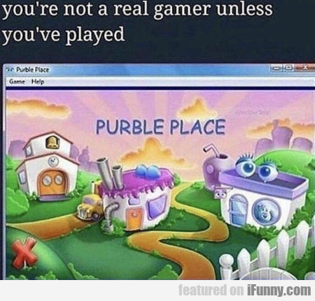 You're not a real gamer unless you've played...