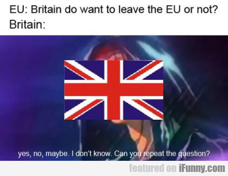 Eu - Britain Do Want To Leave The Eu Or Not...