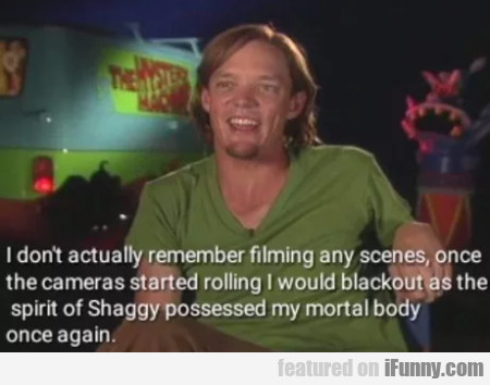 I don't actually remember filming any scenes...