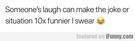 someone's laugh can make the joke or situation...