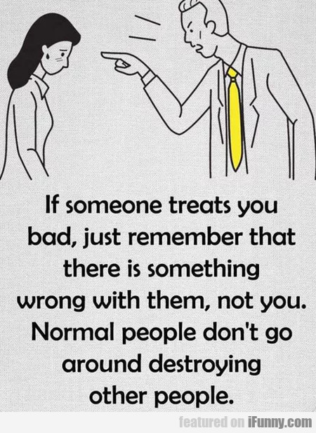 If Someone Treats You Bad, Just Remember That...