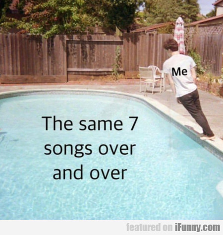Me - The Same 7 Songs Over And Over