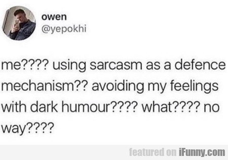 me,  using sarcasm as a defence mechanism