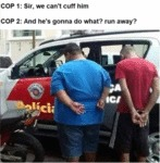 Cop 1 - Sir, We Can't Cuff Him - Cop 2 - And...
