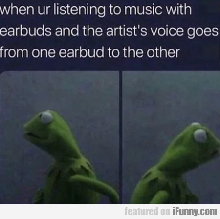 When Ur Listening To Music With Earbuds...