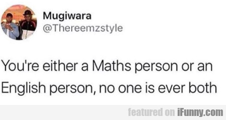 You're Either A Maths Person Or An English Person