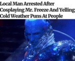 Local Man Arrested After Cosplaying Mr. Freeze...