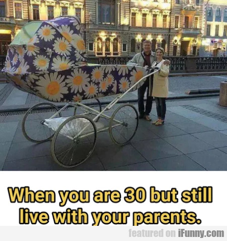 When You Are 30 But Still Live With Your Parents..