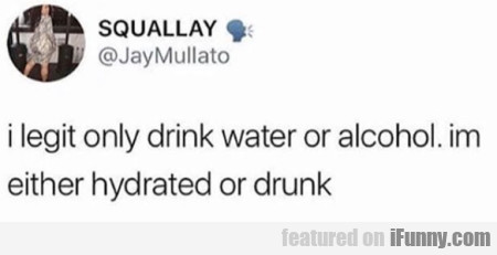 I Legit Only Drink Water Or Alcohol