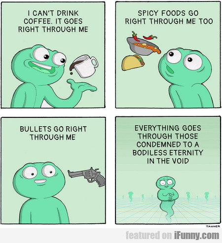 I Can't Drink Coffee. It Goes Right Through Me...