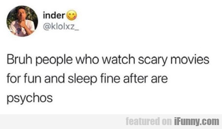 Bruh People Who Watch Scary Movies...