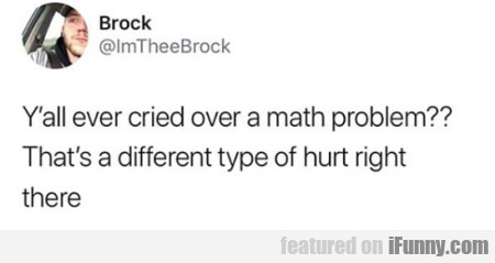 Y'all ever cried over a math problem???