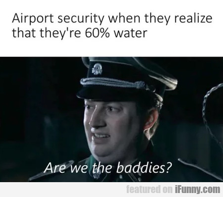 Airport security when they realize that they're...