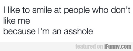 I Like To Smile At People Who Don't...