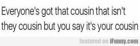 Everyone's got that cousin that...