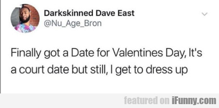 Finally Got A Date For Valentines Day...