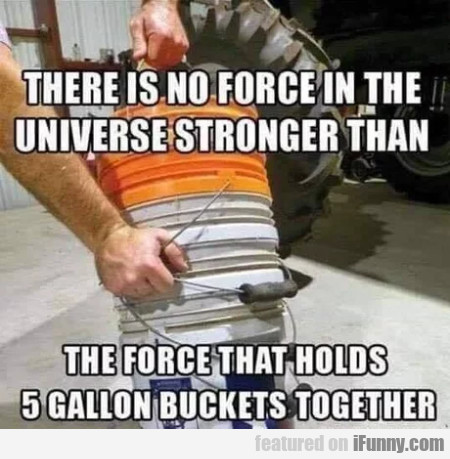 There Is No Force In The Universe Stronger Than...