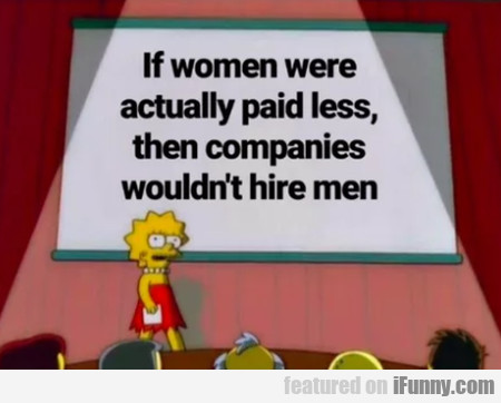 If Women Were Actually Paid Less Then Companies...