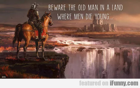 Beware The Old Man In A Land Where Men Die Young