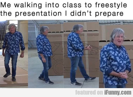 Me Walking Into Class To Freestyle The...