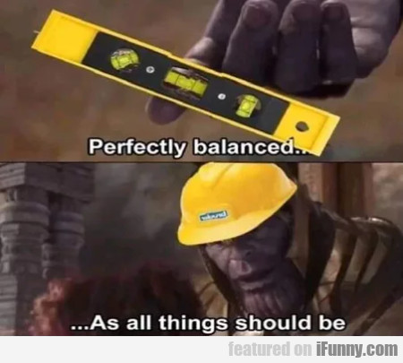 Perfectly Balanced - As All Things Should Be...