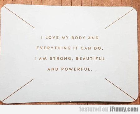 I love my body and everything it can do. I am...
