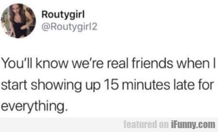 You know we're real friend when I start...