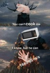 You Can't Cook Me - I Know But He Can...