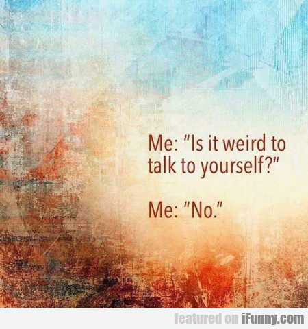Me - Is it weird to talk to yourself