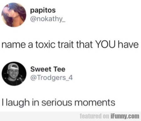 Name a toxic trait that you have...
