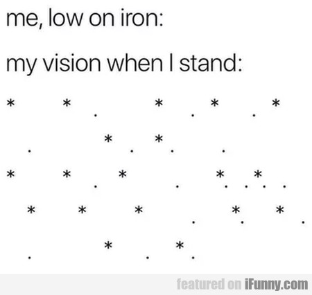 Me, Low On Iron - My Vision When I Stand...