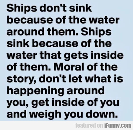 Ships Don't Sink Because Of The Water Around...