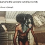 Everyone The Egyptians Built The Pyramids