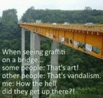 When Seeing Graffiti On A Bridge - Some People...