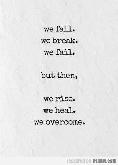 We Fall. We Break. We Fail - But Then...