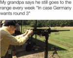 My Grandpa Says He Still Goes To The Range Every..