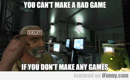 You Can't Make A Bad Game If You Don't Make
