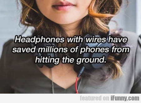 Headphones with wires have saved...