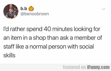 I'd Rather Spend 40 Minutes Looking For An Item...