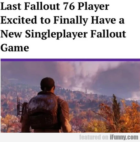 Last fallout 76 player excited to finally have a..