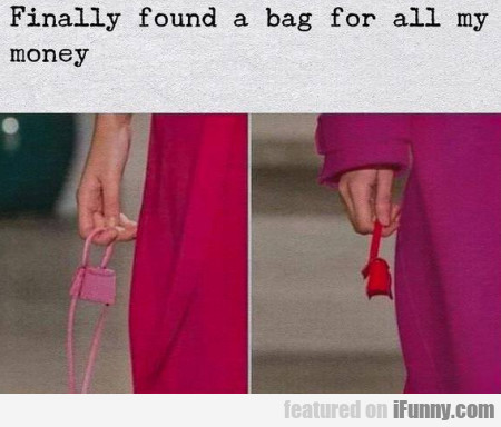 Finally found a bag for all my money