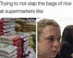 Trying Not To Slap The Bags Of Rice At...